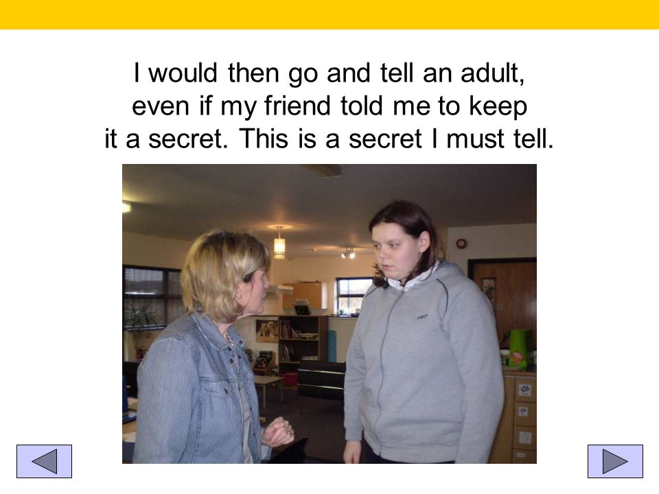 I would then go and tell an adult, even if my friend told me to keep it a secret. This is a secret I must tell.