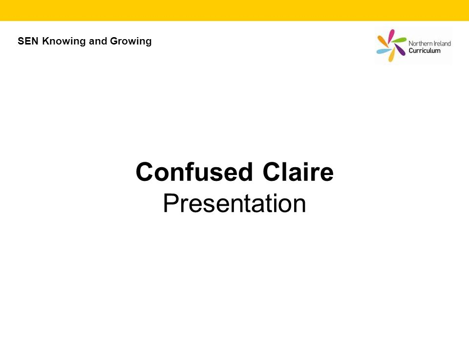 SEN Knowing and Growing Confused Claire Presentation