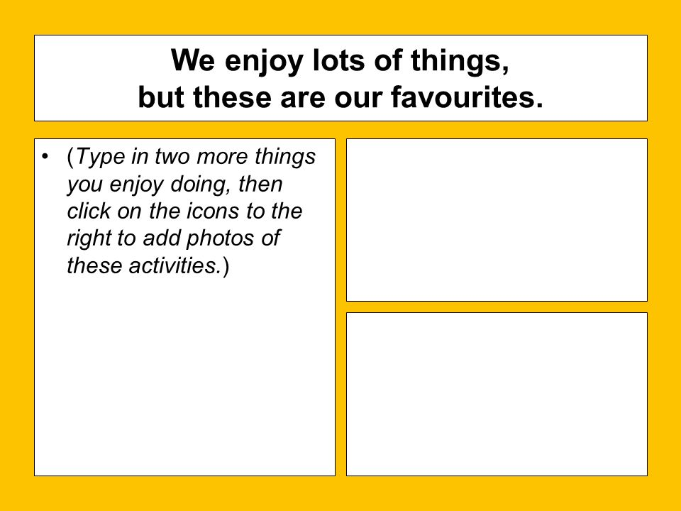 (Type in two more things you enjoy doing, then click on the icons to the right to add photos of these activities.) We enjoy lots of things, but these are our favourites.