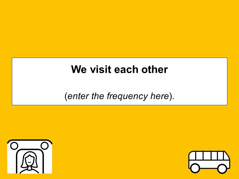 We visit each other (enter the frequency here).