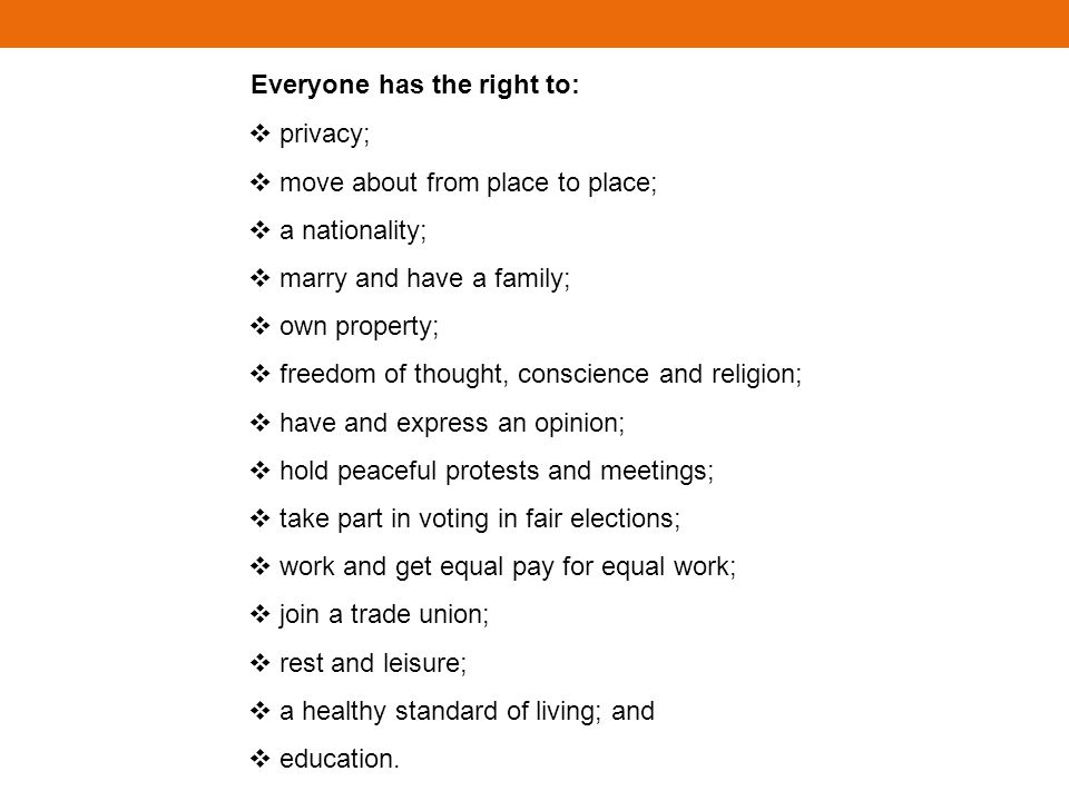 Everyone has the right to: privacy; move about from place to place; a nationality; marry and have a family; own property; freedom of thought, conscience and religion; have and express an opinion; hold peaceful protests and meetings; take part in voting in fair elections; work and get equal pay for equal work; join a trade union; rest and leisure; a healthy standard of living; and education.