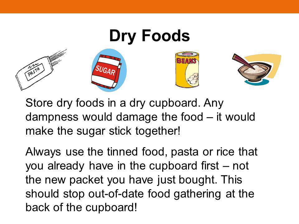 Dry Foods Store dry foods in a dry cupboard. Any dampness would damage the food – it would make the sugar stick together! Always use the tinned food,