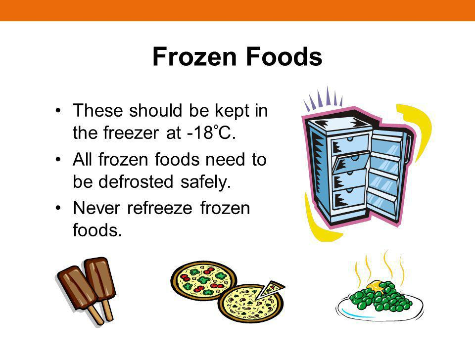 Frozen Foods These should be kept in the freezer at -18 º C. All frozen foods need to be defrosted safely. Never refreeze frozen foods.