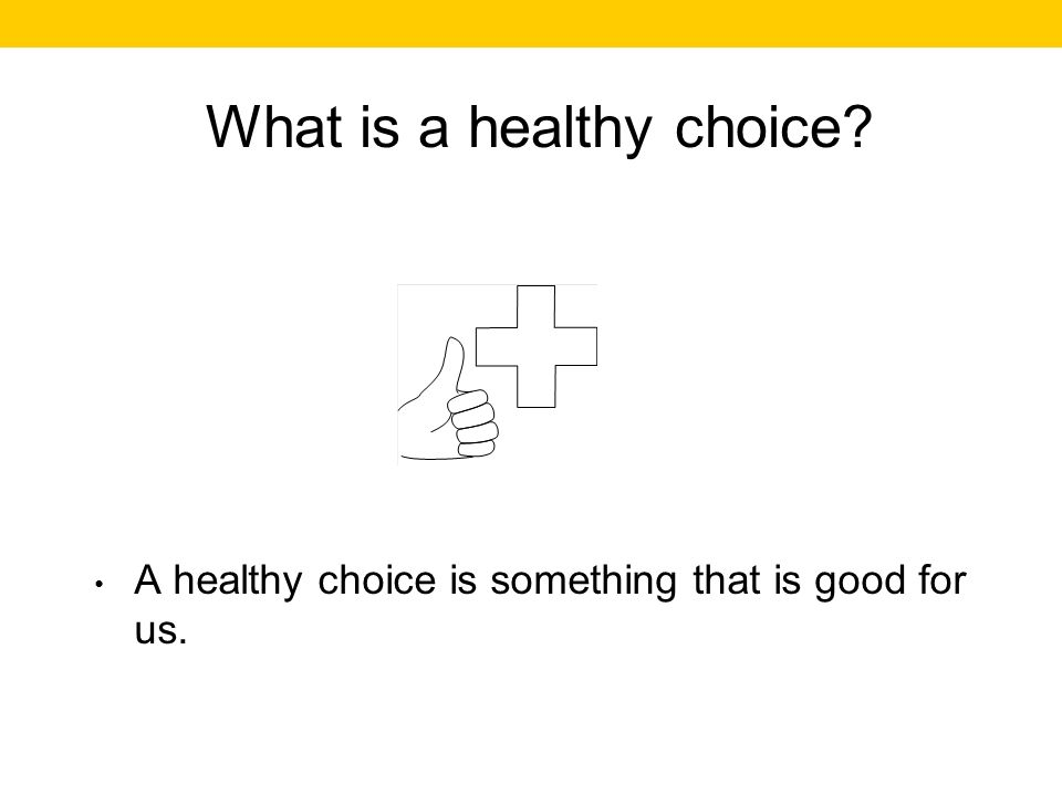 What is a healthy choice A healthy choice is something that is good for us.