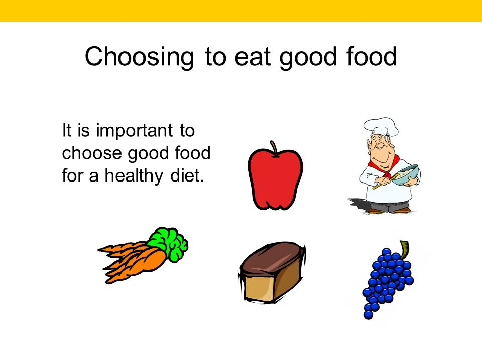 Choosing to eat good food It is important to choose good food for a healthy diet.