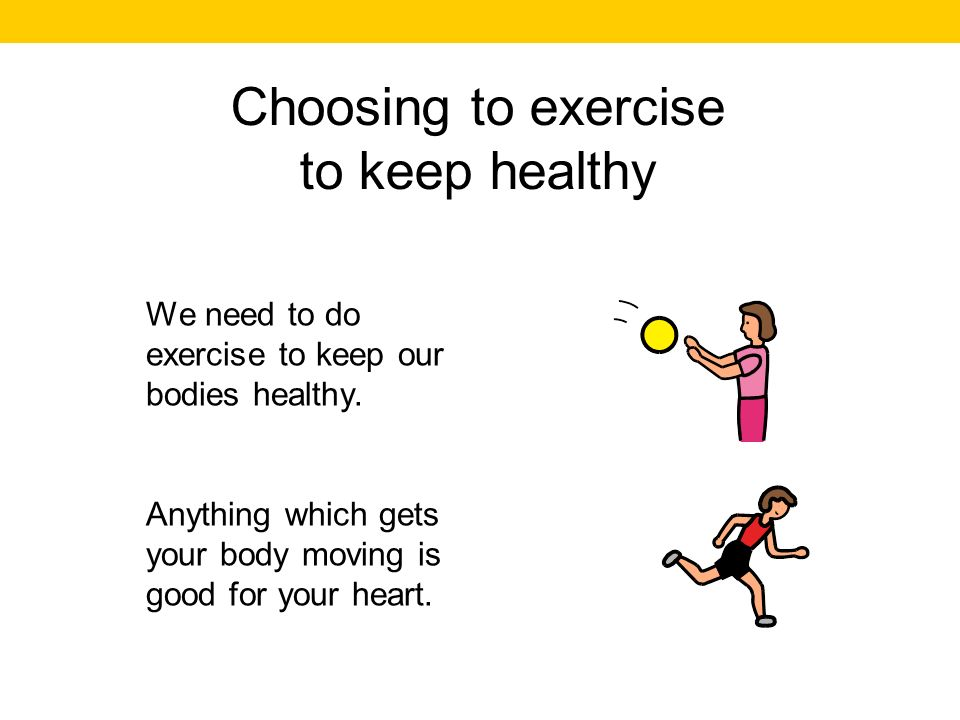 Choosing to exercise to keep healthy We need to do exercise to keep our bodies healthy.