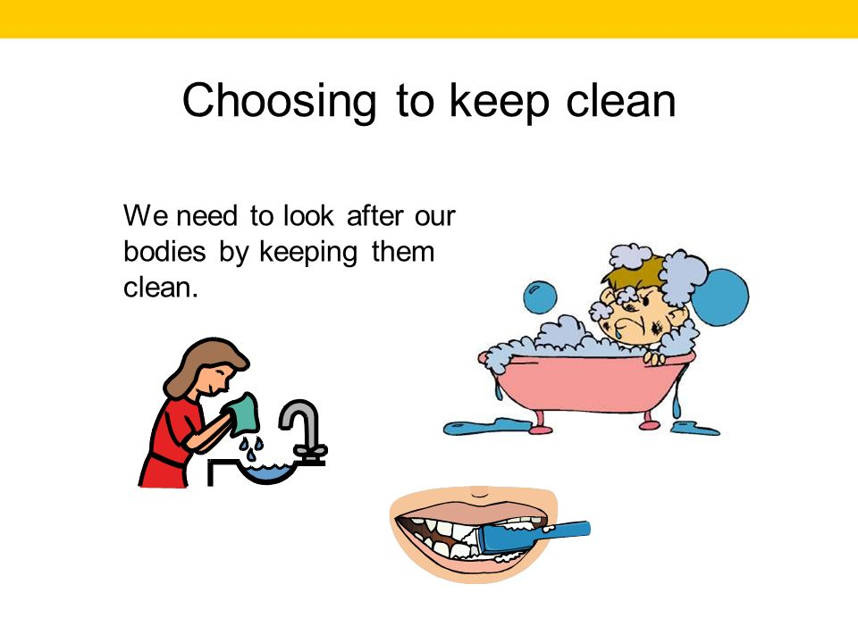 Choosing to keep clean We need to look after our bodies by keeping them clean.