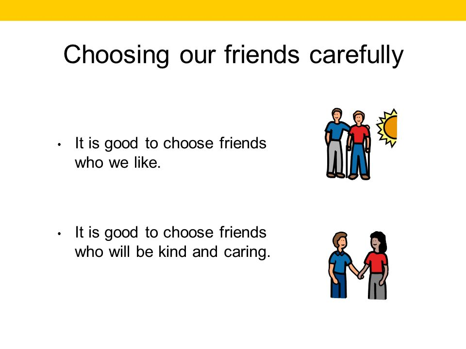 Choosing our friends carefully It is good to choose friends who we like.
