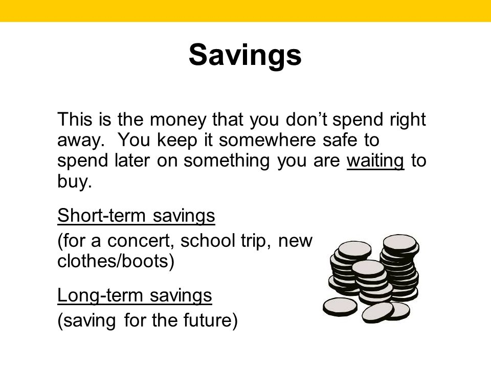 This is the money that you dont spend right away. You keep it somewhere safe to spend later on something you are waiting to buy. Short-term savings (f