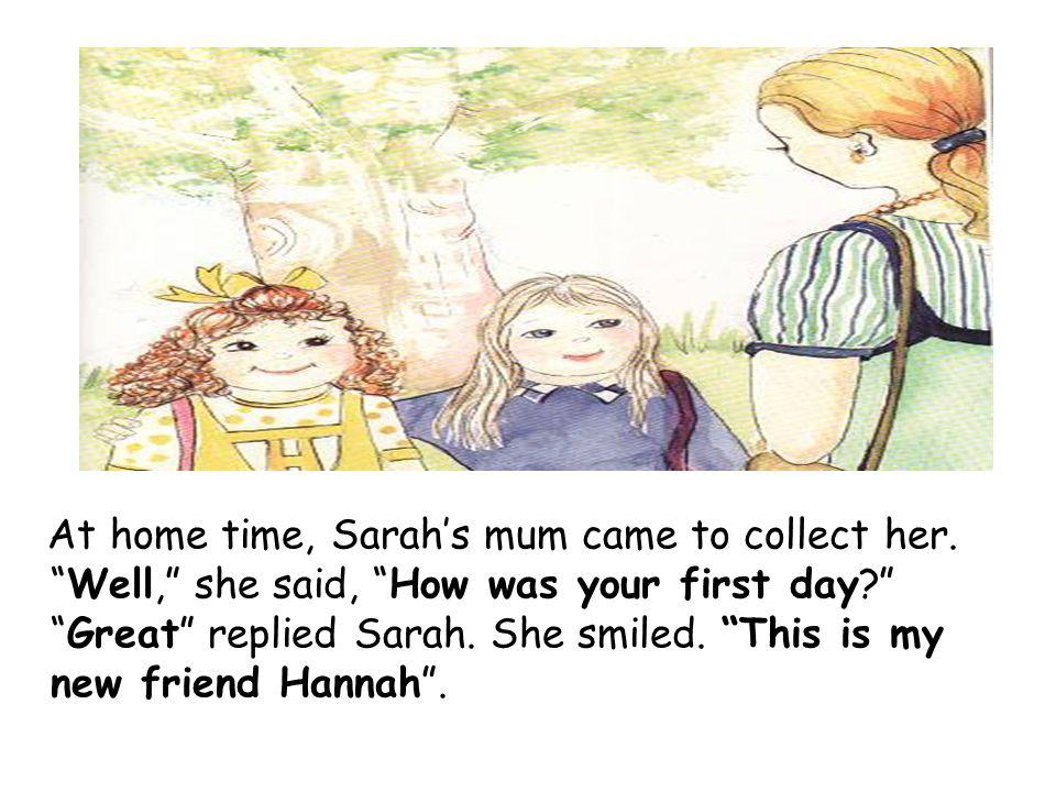 At home time, Sarahs mum came to collect her.Well, she said, How was your first day Great replied Sarah.