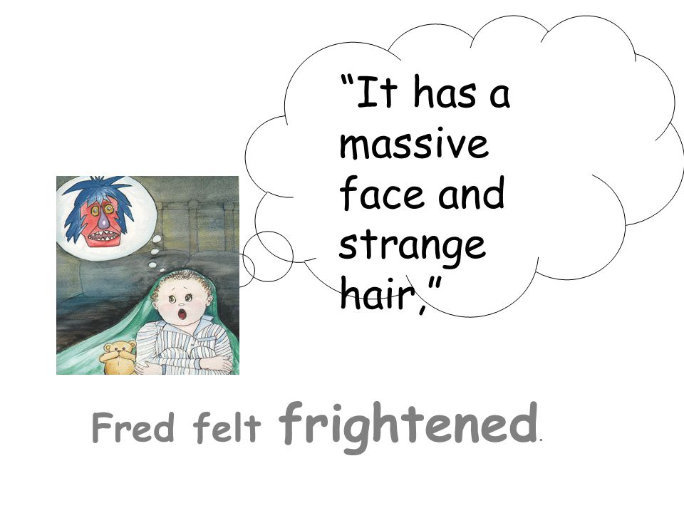 It has a massive face and strange hair, Fred felt frightened.