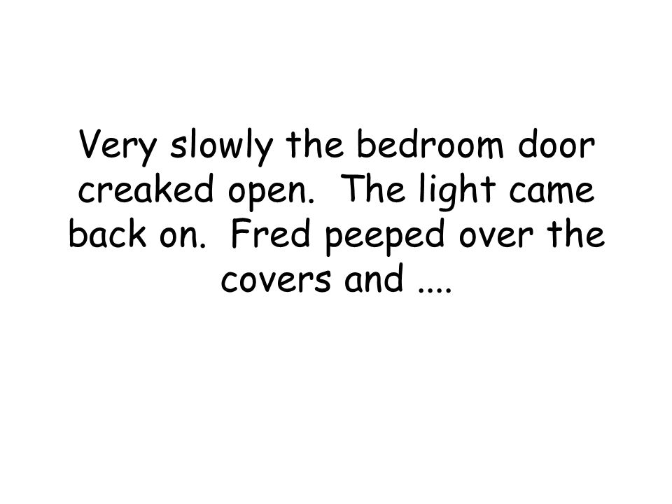 Very slowly the bedroom door creaked open. The light came back on.