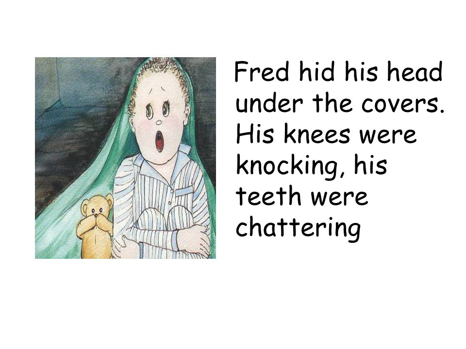 Fred hid his head under the covers. His knees were knocking, his teeth were chattering