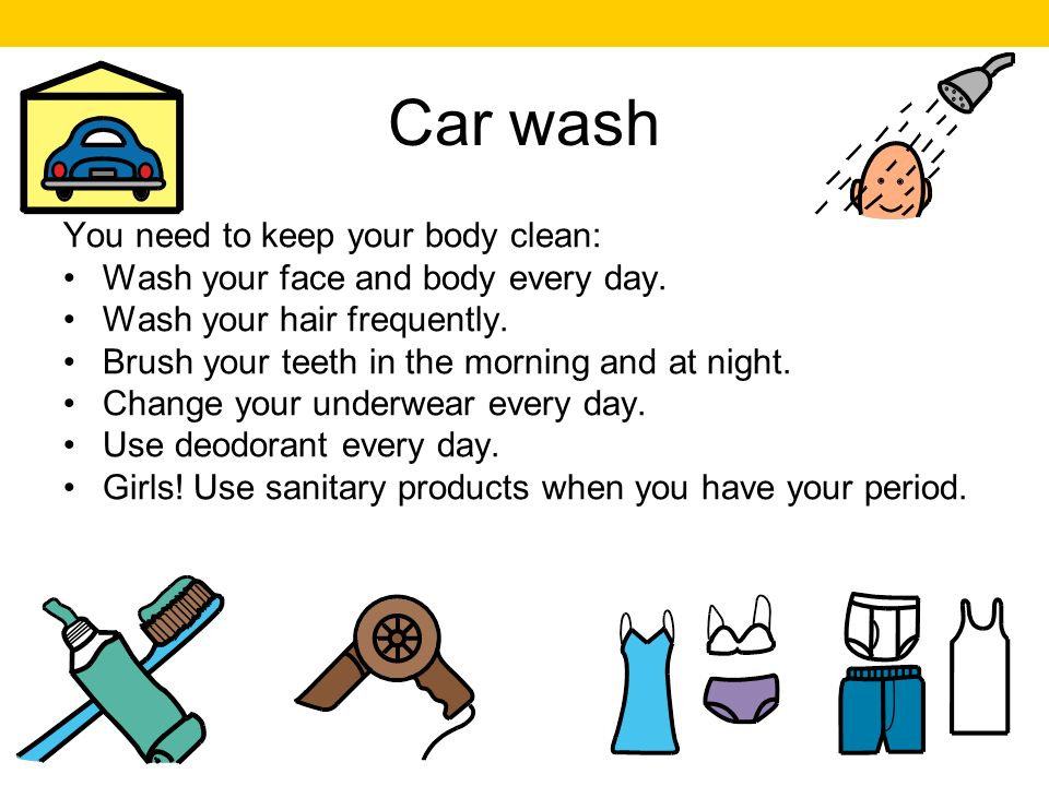 Car wash You need to keep your body clean: Wash your face and body every day.