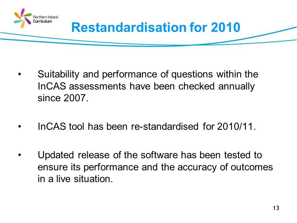 13 Restandardisation for 2010 Suitability and performance of questions within the InCAS assessments have been checked annually since 2007. InCAS tool