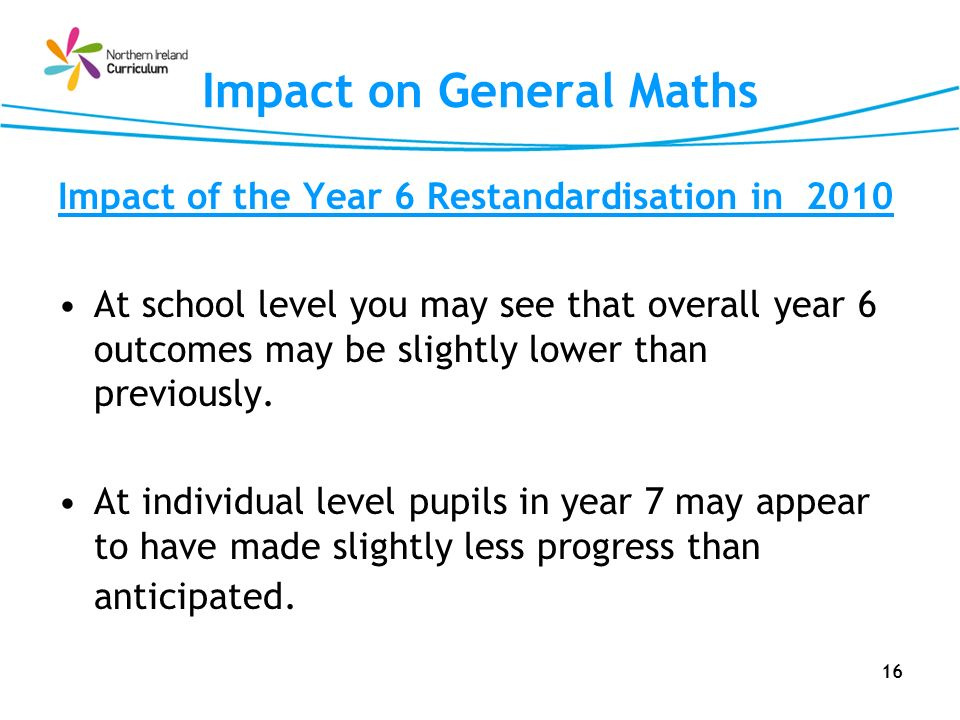 16 Impact on General Maths Impact of the Year 6 Restandardisation in 2010 At school level you may see that overall year 6 outcomes may be slightly low