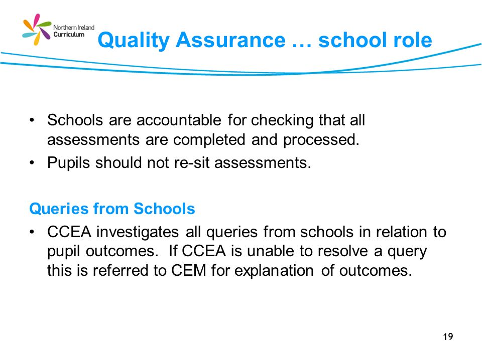 19 Quality Assurance … school role Schools are accountable for checking that all assessments are completed and processed. Pupils should not re-sit ass