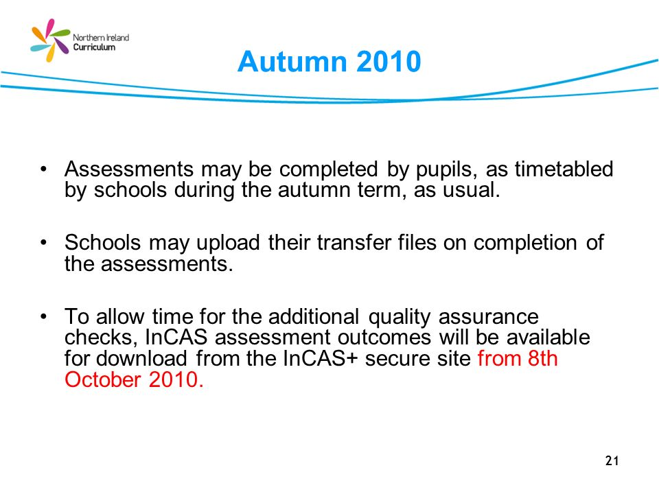 21 Autumn 2010 Assessments may be completed by pupils, as timetabled by schools during the autumn term, as usual. Schools may upload their transfer fi