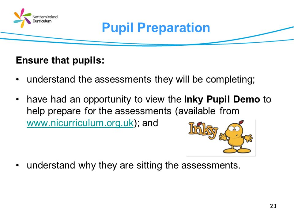 23 Pupil Preparation Ensure that pupils: understand the assessments they will be completing; have had an opportunity to view the Inky Pupil Demo to he