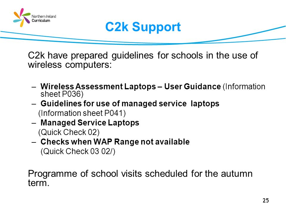 25 C2k Support C2k have prepared guidelines for schools in the use of wireless computers: –Wireless Assessment Laptops – User Guidance (Information sh