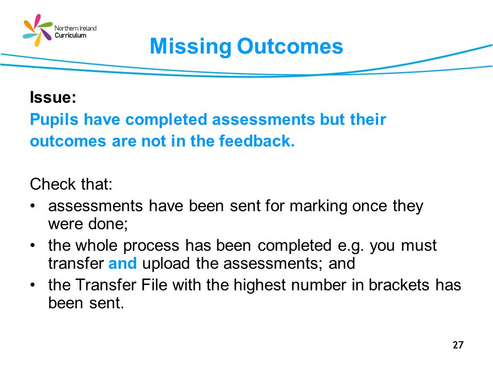 27 Missing Outcomes Issue: Pupils have completed assessments but their outcomes are not in the feedback. Check that: assessments have been sent for ma
