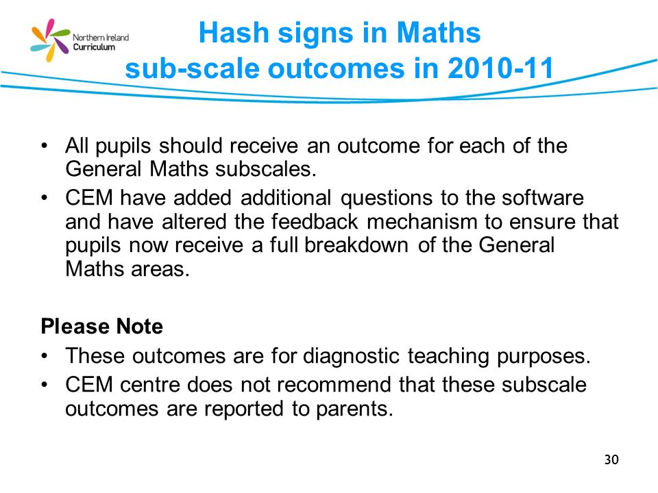30 Hash signs in Maths sub-scale outcomes in 2010-11 All pupils should receive an outcome for each of the General Maths subscales. CEM have added addi