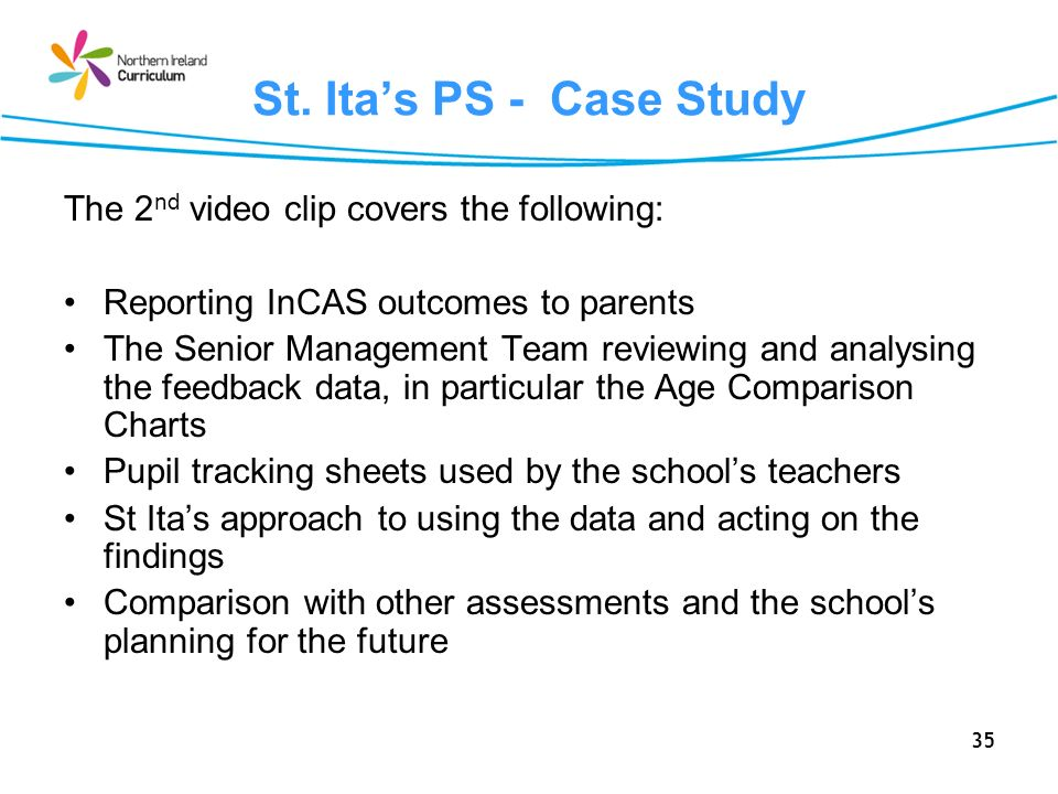 35 St. Itas PS - Case Study The 2 nd video clip covers the following: Reporting InCAS outcomes to parents The Senior Management Team reviewing and ana