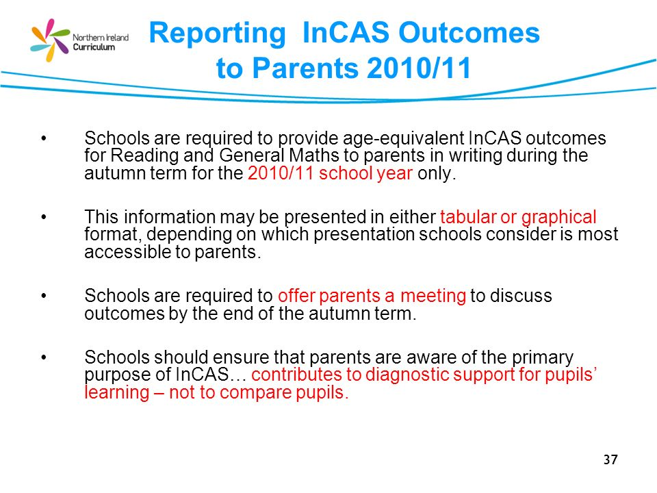 37 Reporting InCAS Outcomes to Parents 2010/11 Schools are required to provide age-equivalent InCAS outcomes for Reading and General Maths to parents