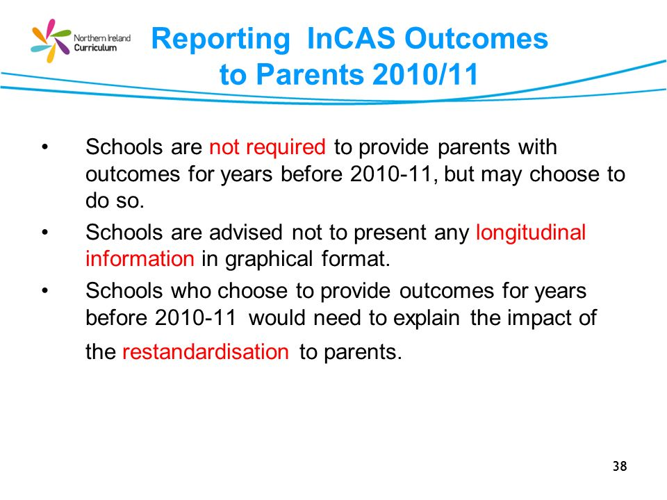 38 Reporting InCAS Outcomes to Parents 2010/11 Schools are not required to provide parents with outcomes for years before 2010-11, but may choose to d