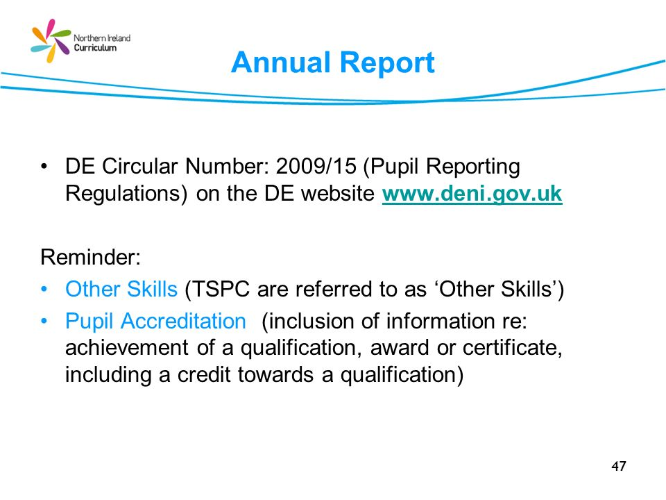 48 Transitional Assessment Arrangements DE Circular Number: 2010/06 (Transitional Assessment Arrangements) issued 29 th April 2010 Available on DE website www.deni.gov.ukwww.deni.gov.uk Latest information, guidance & resources regarding Annual Report and the Transitional Assessment Arrangements available on www.nicurriculum.org.ukwww.nicurriculum.org.uk