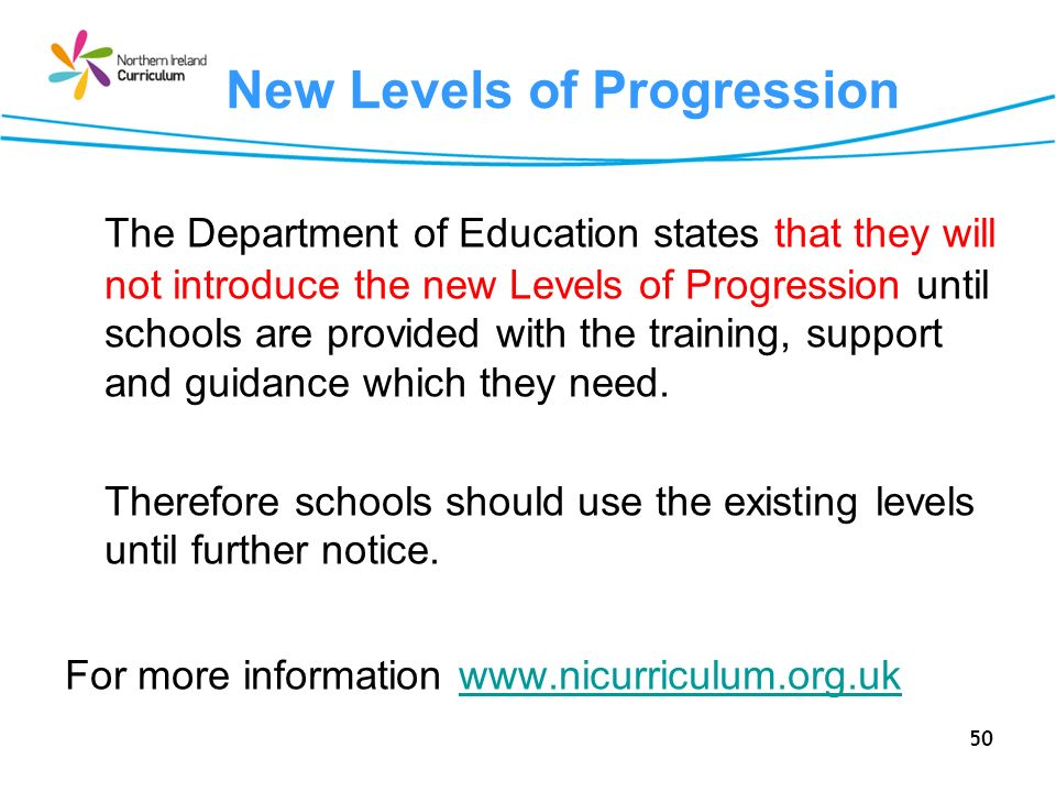 50 New Levels of Progression The Department of Education states that they will not introduce the new Levels of Progression until schools are provided