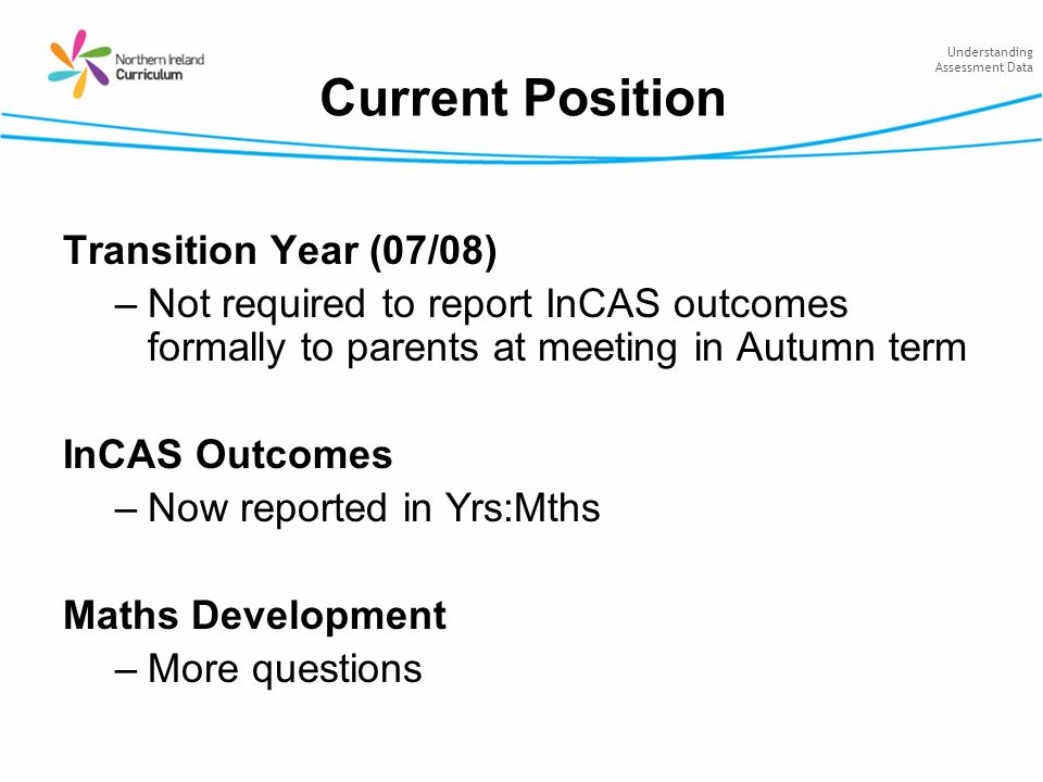 Understanding Assessment Data Current Position Transition Year (07/08) –Not required to report InCAS outcomes formally to parents at meeting in Autumn