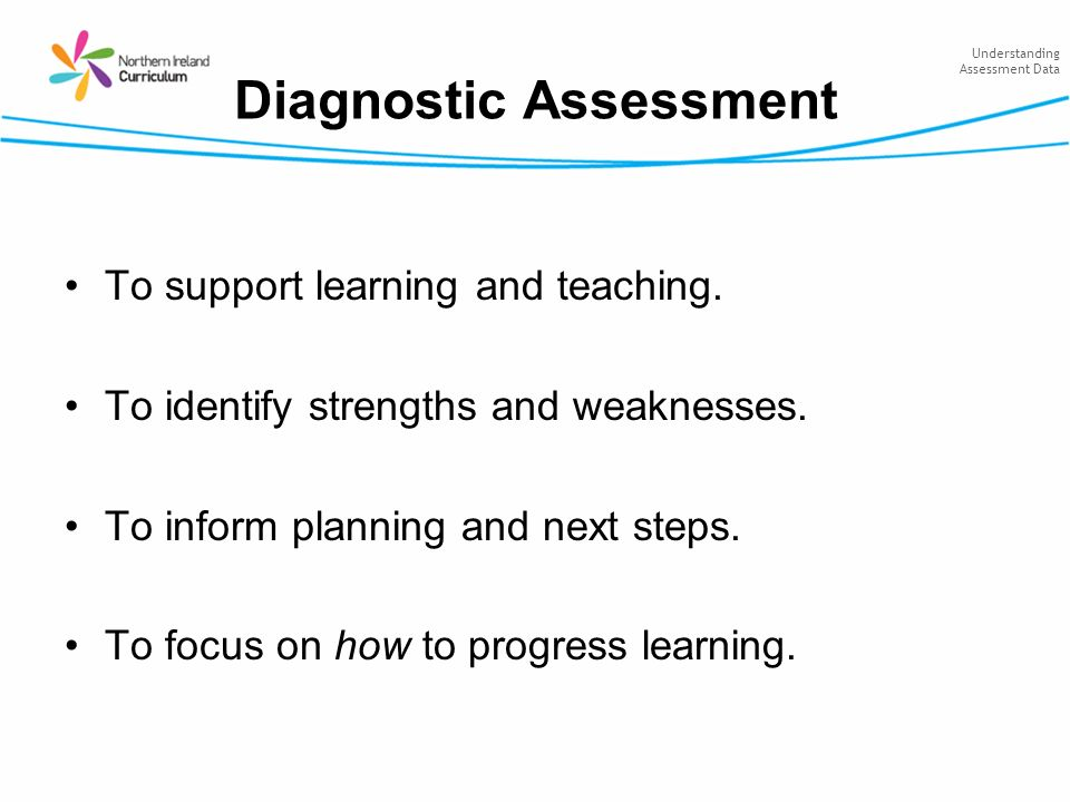 Understanding Assessment Data Diagnostic Assessment To support learning and teaching. To identify strengths and weaknesses. To inform planning and nex