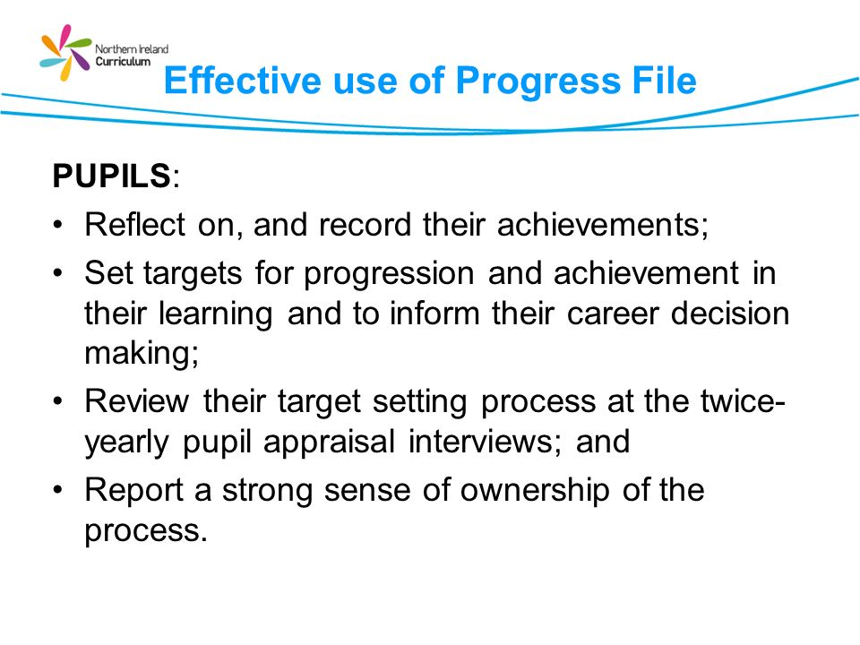 Effective use of Progress File PUPILS: Reflect on, and record their achievements; Set targets for progression and achievement in their learning and to