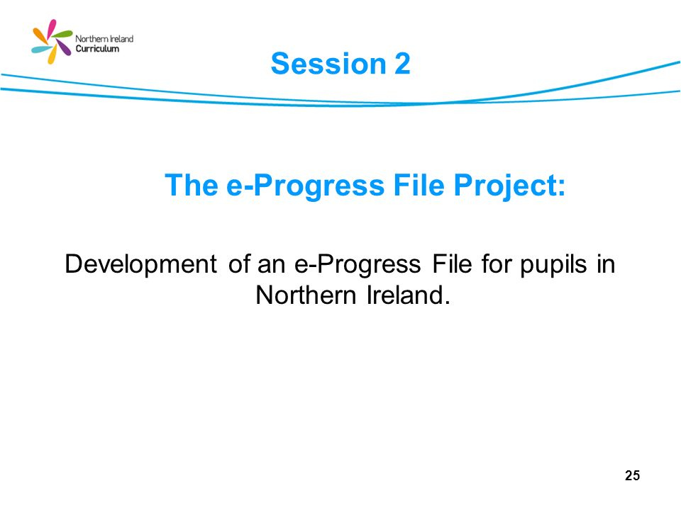Session 2 The e-Progress File Project: Development of an e-Progress File for pupils in Northern Ireland. 25