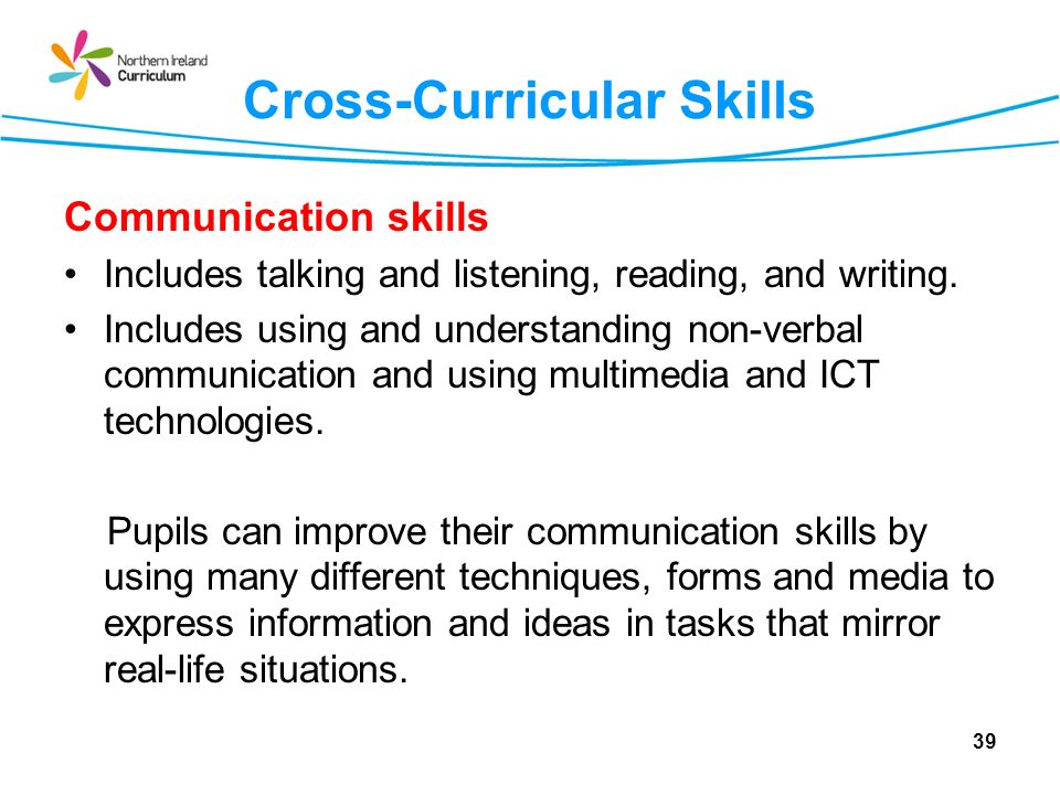 Cross-Curricular Skills Communication skills Includes talking and listening, reading, and writing. Includes using and understanding non-verbal communi
