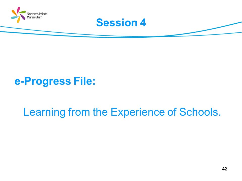 Session 4 e-Progress File: Learning from the Experience of Schools. 42