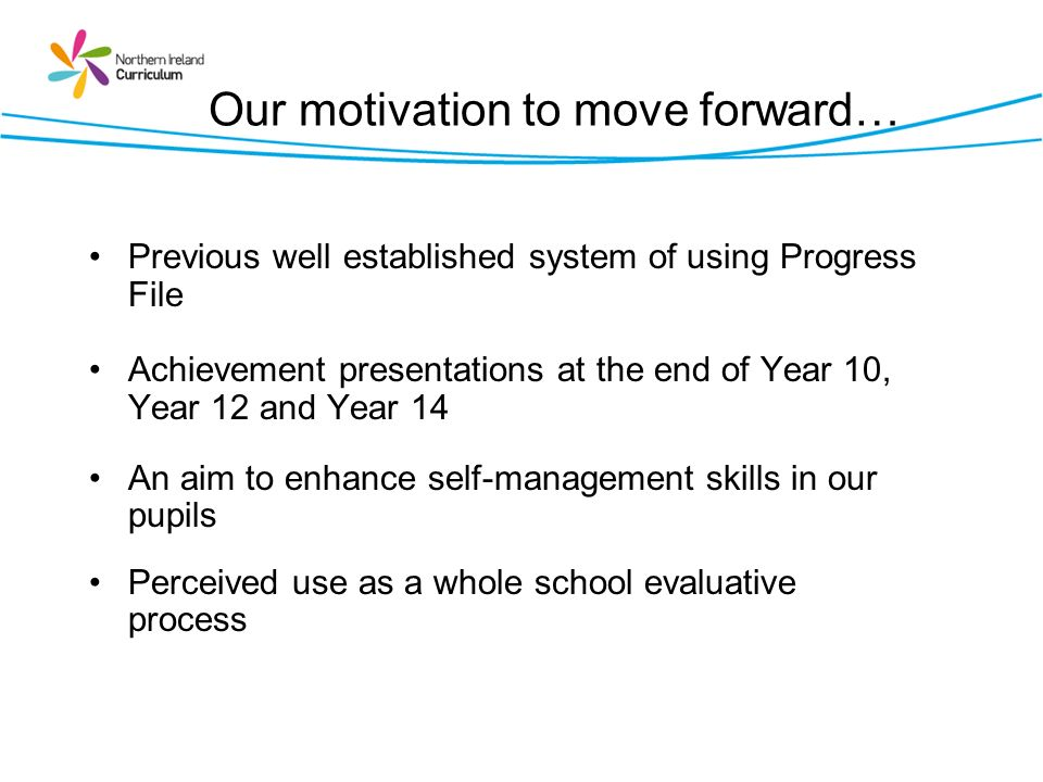 Our motivation to move forward… Previous well established system of using Progress File Achievement presentations at the end of Year 10, Year 12 and Y