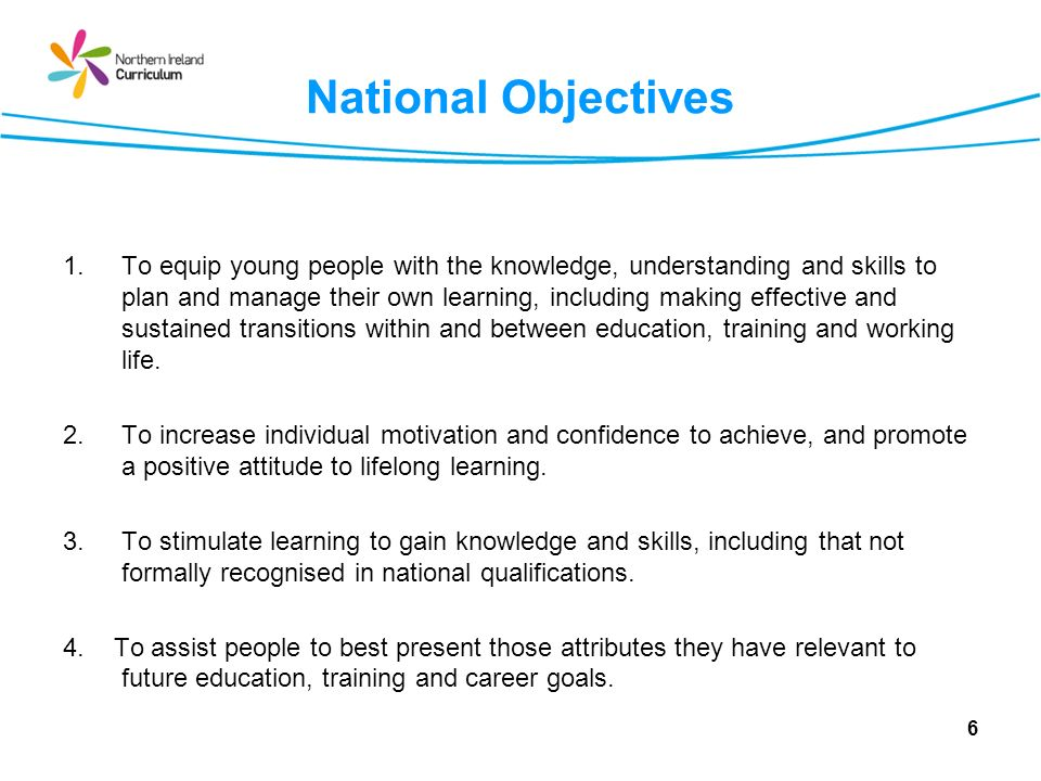 National Objectives 1.To equip young people with the knowledge, understanding and skills to plan and manage their own learning, including making effec