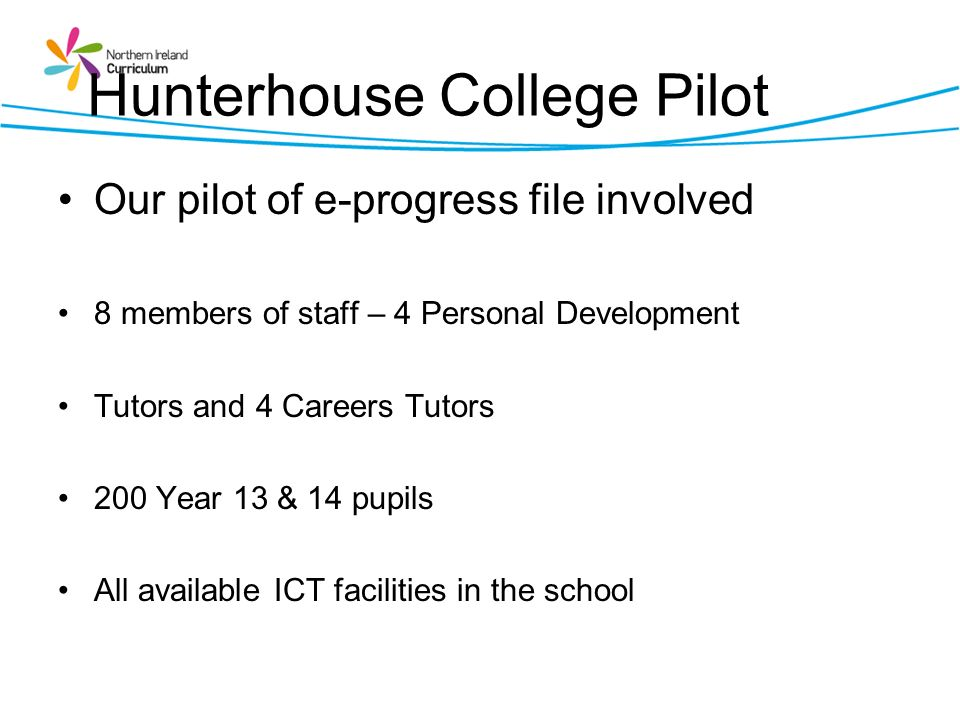 Hunterhouse College Pilot Our pilot of e-progress file involved 8 members of staff – 4 Personal Development Tutors and 4 Careers Tutors 200 Year 13 &