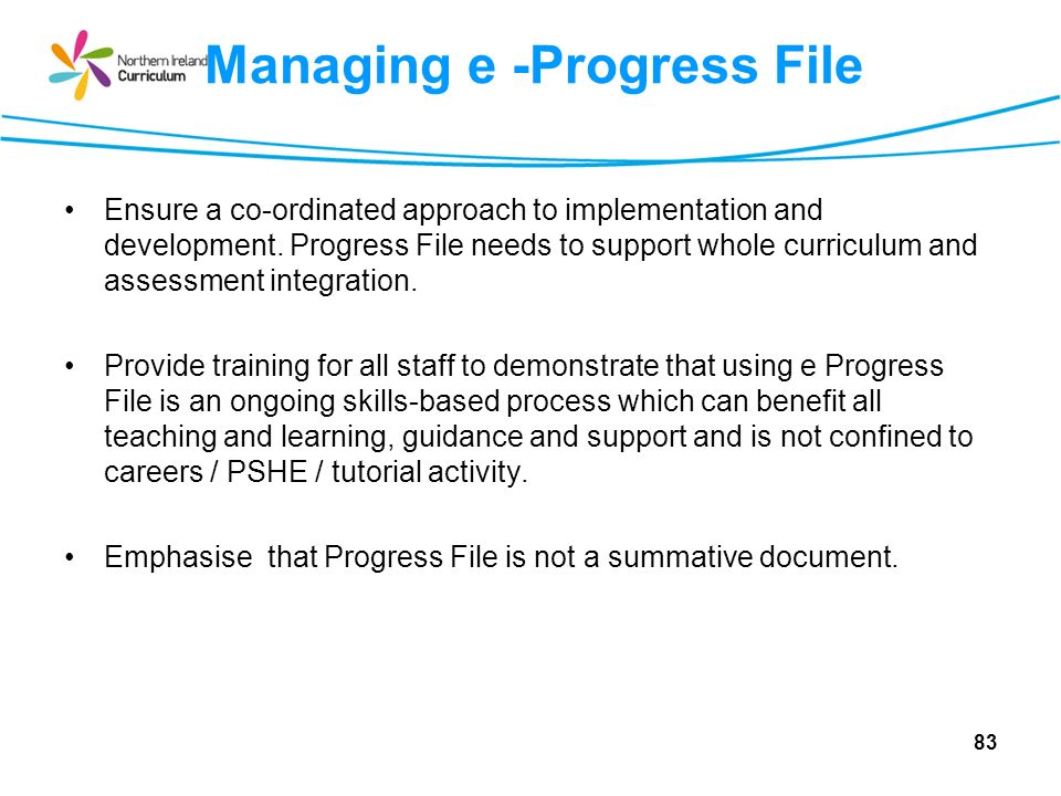 Managing e -Progress File Ensure a co-ordinated approach to implementation and development. Progress File needs to support whole curriculum and assess