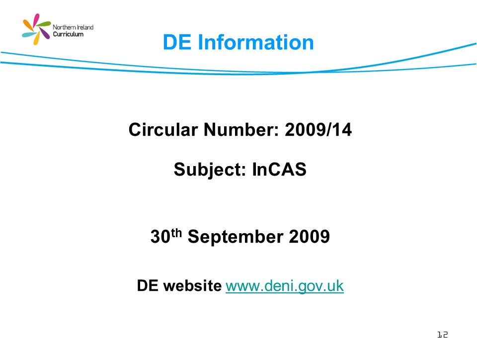 12 DE Information Circular Number: 2009/14 Subject: InCAS 30 th September 2009 DE website www.deni.gov.ukwww.deni.gov.uk