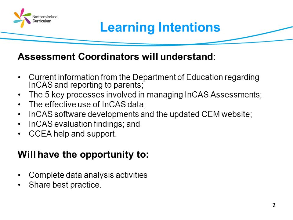 2 Learning Intentions Assessment Coordinators will understand: Current information from the Department of Education regarding InCAS and reporting to parents; The 5 key processes involved in managing InCAS Assessments; The effective use of InCAS data; InCAS software developments and the updated CEM website; InCAS evaluation findings; and CCEA help and support.