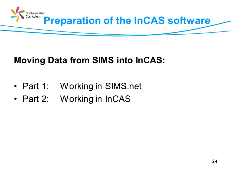 24 Preparation of the InCAS software Moving Data from SIMS into InCAS: Part 1: Working in SIMS.net Part 2:Working in InCAS