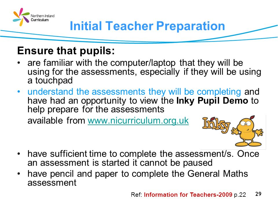 29 Initial Teacher Preparation Ensure that pupils: are familiar with the computer/laptop that they will be using for the assessments, especially if they will be using a touchpad understand the assessments they will be completing and have had an opportunity to view the Inky Pupil Demo to help prepare for the assessments available from www.nicurriculum.org.ukwww.nicurriculum.org.uk have sufficient time to complete the assessment/s.