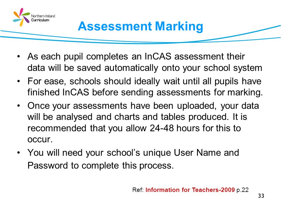 33 Assessment Marking As each pupil completes an InCAS assessment their data will be saved automatically onto your school system For ease, schools should ideally wait until all pupils have finished InCAS before sending assessments for marking.