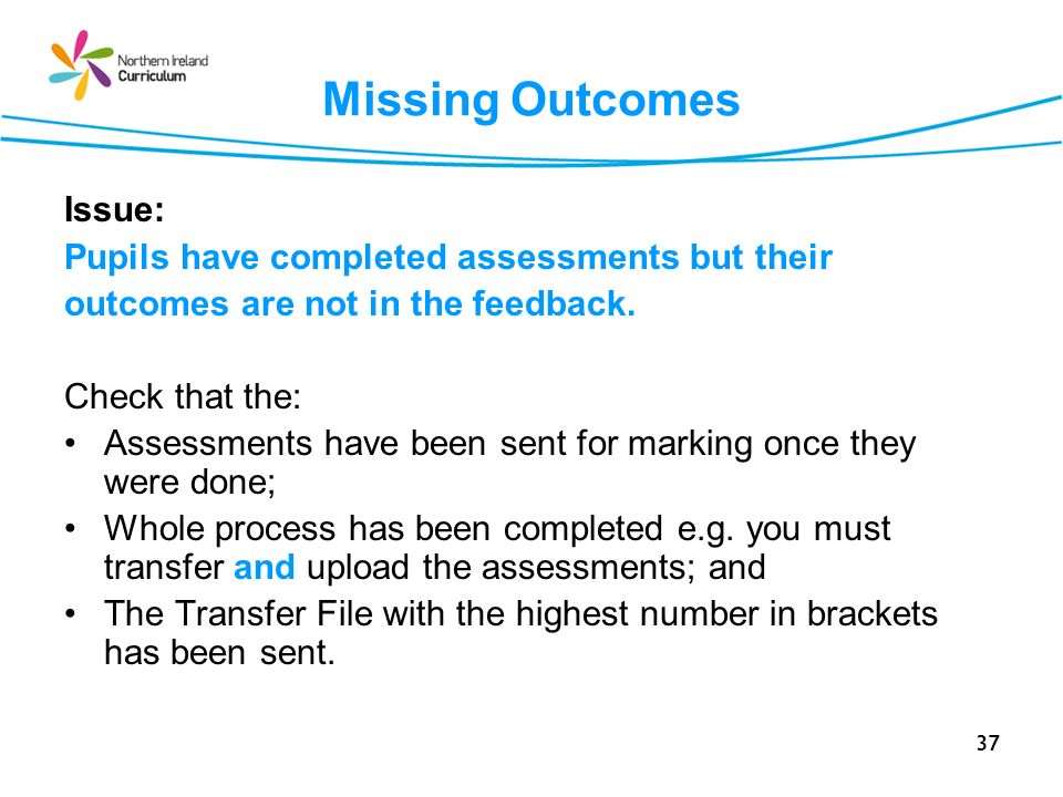 37 Missing Outcomes Issue: Pupils have completed assessments but their outcomes are not in the feedback.