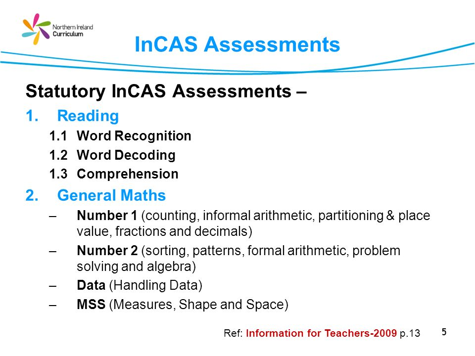 5 InCAS Assessments Statutory InCAS Assessments – 1.Reading 1.1Word Recognition 1.2 Word Decoding 1.3Comprehension 2.General Maths –Number 1 (counting, informal arithmetic, partitioning & place value, fractions and decimals) –Number 2 (sorting, patterns, formal arithmetic, problem solving and algebra) –Data (Handling Data) –MSS (Measures, Shape and Space) Ref: Information for Teachers-2009 p.13