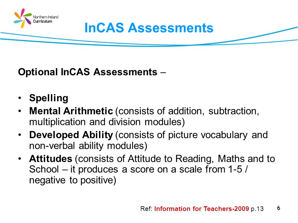 6 InCAS Assessments Optional InCAS Assessments – Spelling Mental Arithmetic (consists of addition, subtraction, multiplication and division modules) Developed Ability (consists of picture vocabulary and non-verbal ability modules) Attitudes (consists of Attitude to Reading, Maths and to School – it produces a score on a scale from 1-5 / negative to positive) Ref: Information for Teachers-2009 p.13