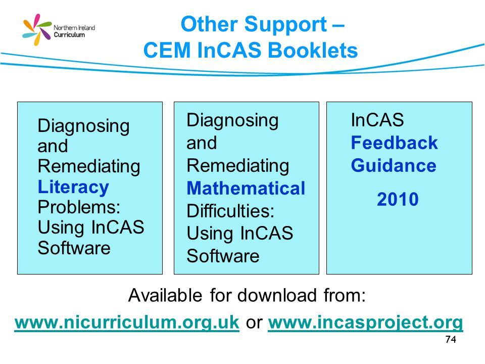 74 Other Support – CEM InCAS Booklets Available for download from: www.nicurriculum.org.ukwww.nicurriculum.org.uk or www.incasproject.orgwww.incasproject.org Diagnosing and Remediating Literacy Problems: Using InCAS Software Diagnosing and Remediating Mathematica l Difficulties: Using InCAS Software InCAS Feedback Guidance 2010